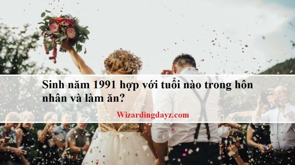 Sinh năm 1991 hợp với tuổi nào nhất trong hôn nhân và làm ăn?